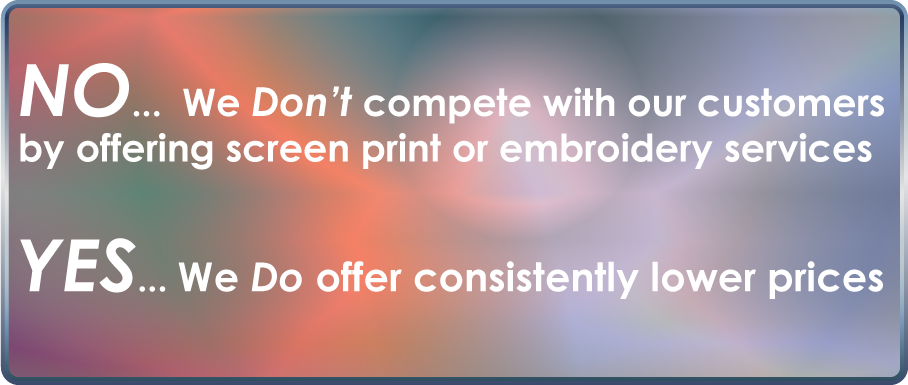 No we don't compete with our customers by offering screen print or embroidery service Yes we do offer consistently lower prices