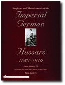 Uniforms & Accoutrements of the Imperial German Hussars 1880-1910 – An Illustrated Guide to the Military Fashion of the Kaiser's Cavalry: Guard, Death Head 1st and 2nd and line 3rd through 9th regiments by Paul Sanders