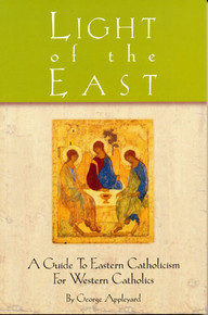Light of the East: A Guide to Eastern Catholicism for Western Catholics by George Appleyard