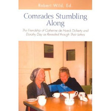 Comrades Stumbling Along: The Friendship of Catherine de Hueck Doherty and Dorothy Day as Revealed through Their Letters by Robert Wild, ED.