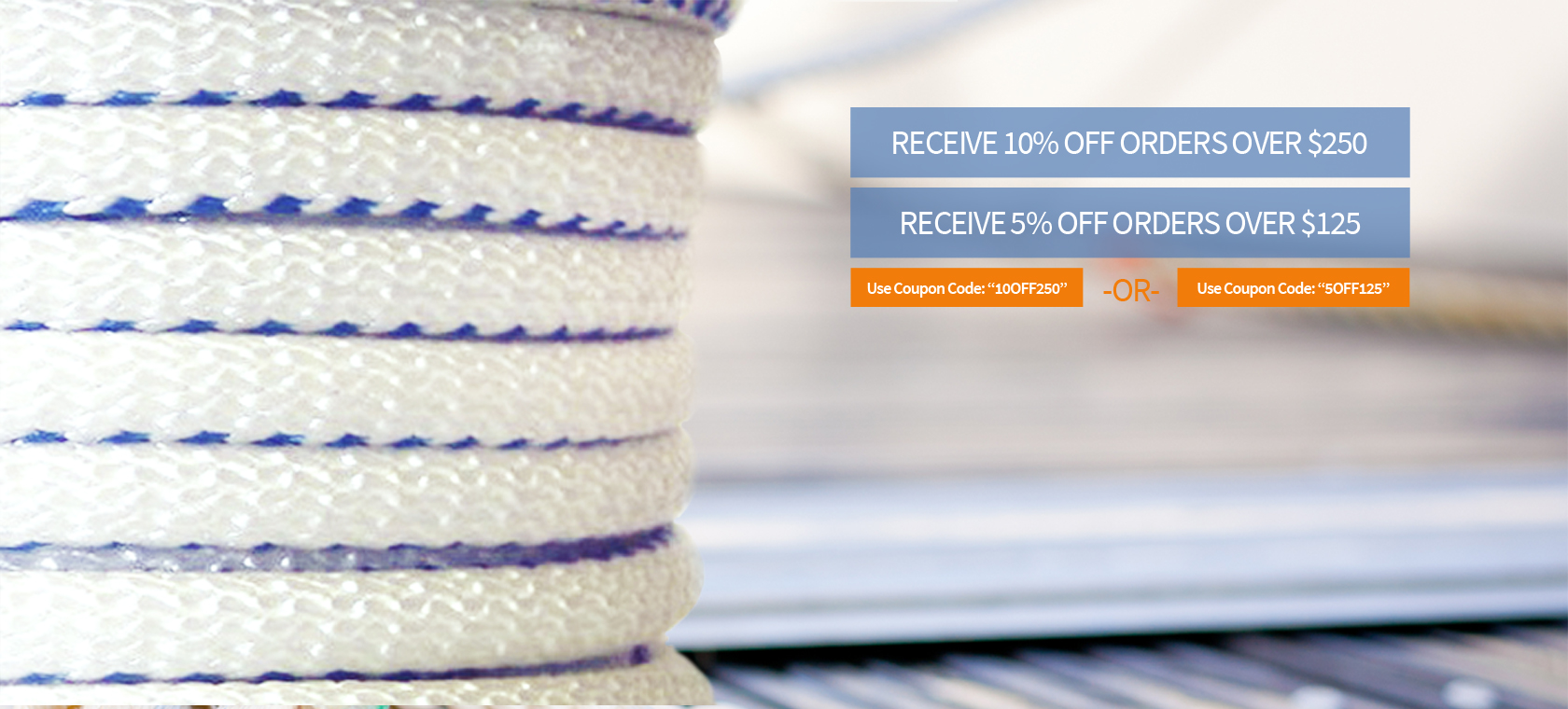 Receive 10% OFF orders over $250 or Receive 5% OFF orders over $125