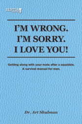 I'M WRONG. I'M SORRY. I LOVE YOU!: Getting along with your mate after a squabble. A survival manual for men. (Dr. Art Shulman) - eBook