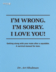 I'M WRONG. I'M SORRY. I LOVE YOU!: Getting along with your mate after a squabble. A survival manual for men. (Dr. Art Shulman) - Physical