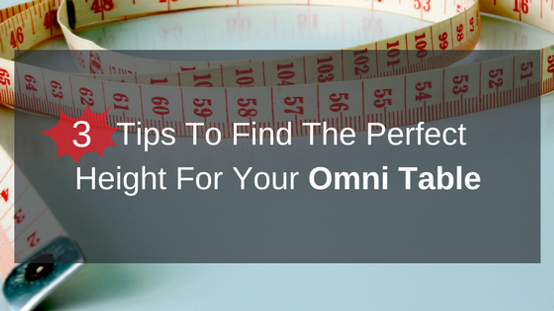 3 Tips To Find The Perfect Height For Your Omni Table
