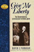 Give Me Liberty: Patrick Henry--Uncompromising Statesmanship