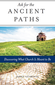 Ask for the Ancient Paths: Discovering What Church Is Meant to Be