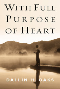 With Full Purpose of Heart: A Collection of Messages by Dallin H. Oaks (Hardcover)