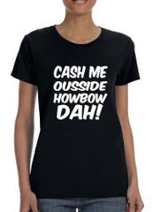 Women's T Shirt Cash Me Ousside Howbow Dah Hot Popular T Shirt