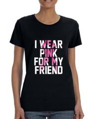 Women's T Shirt I Wear Pink For My Friend October Awareness