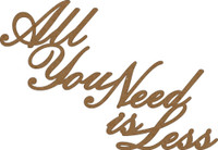 ALL YOU NEED IS LESS - Chipboard Quotations
