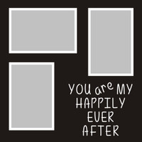 You are my Happily Ever AFter - 12x12 Overlay