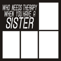 Who Needs Therapy Wen You Have A Sister - 12 x 12 Scrapbook OL