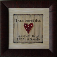 I Have Learned That Being With Those I Love... is Enough Framed Quote