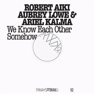 ROBERT AIKI AUBREY LOWE & ARIEL KALMA FRKWYS Vol. 12 - We Know Each Other Somehow 2LP+DVD