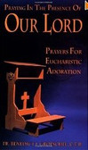 Praying in the Presence of Our Lord: Prayers for Eucharistic Adoration