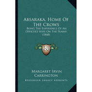 Absaraka Home Of The Crows: Being The Experience Of An Officer's Wife - E459206