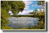 Look to the Lord and his strength; seek his face always. Chronicles 16:11