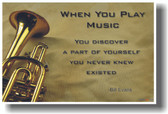Trumpet - When you play music you discover a part of yourself that you never knew existed.  - Bill Evans