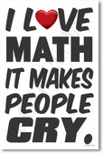 I Love Math It Makes People Cry - NEW Humorous Mathematics Educational Classroom POSTER