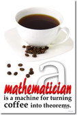 Mathematician is a Machine for Turning Coffee into Theorems - Paul Erdos - Funny Poster