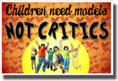 Children Need Models Not Critics - NEW Classroom Motivational Poster