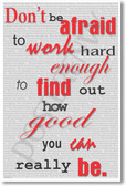 Don't Be Afraid to Work Hard Enough to Find Out How Good You Can Really Be - NEW Classroom Motivational Poster