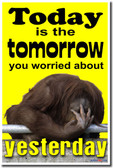 Today is the Tomorrow You Worried About Yesterday