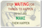 Stop WAITING for Things to Happen Go Out and MAKE Them Happen - Motivational Classroom Poster
