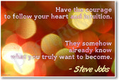 Have The Courage To Follow Your Heart and Your Intuition - They Somehow Already Know What You Truly Want To Become - Apple Founder Steve Jobs - NEW Classroom Motivational PosterEnvy Poster