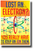 Lost An Electron? You Have to Keep An Ion Them - NEW Funny Science Poster (ms314) PosterEnvy