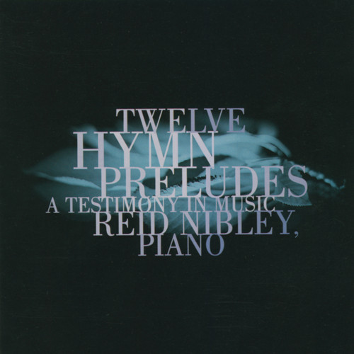 Twelve Hymn Preludes: A Testimony in Music [CD] - Reid Nibley