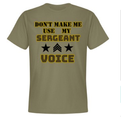 """DON'T MAKE ME USE MY SERGEANT VOICE""  MEN'S  T-SHIRT"