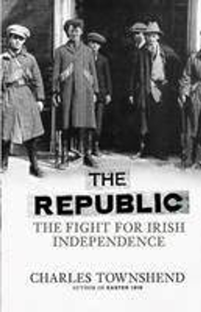 The Republic: The Fight for Irish Independence, 1918-1923 (Hardback)