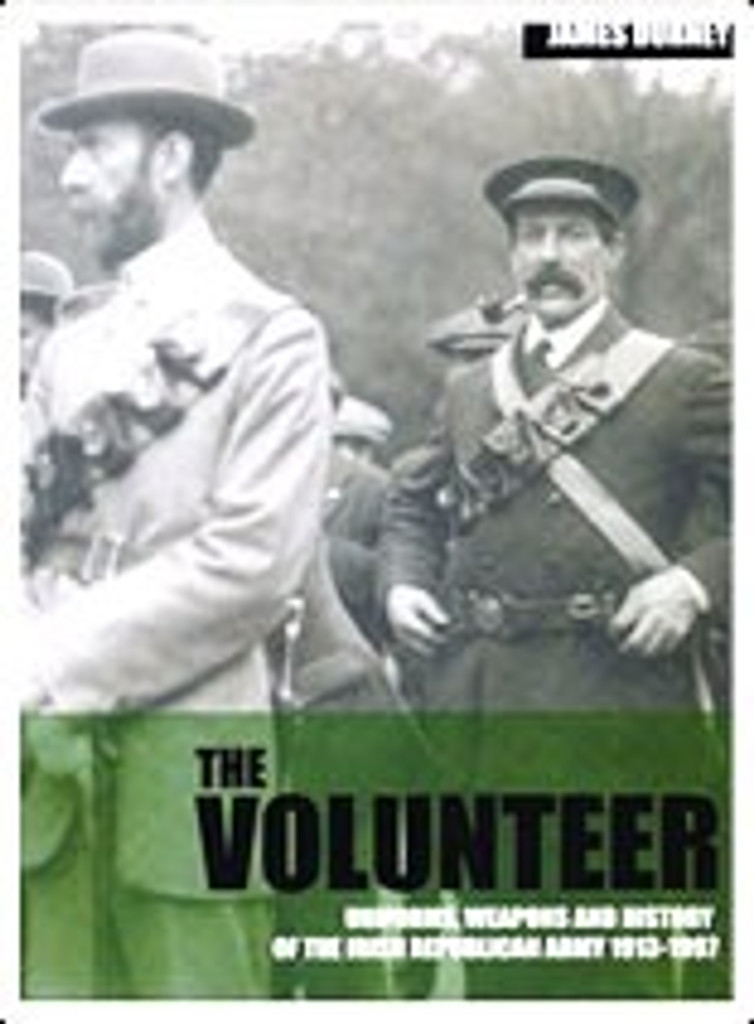 The Volunteer: Uniforms, Weapons and History of the Irish Republican Army 1913 - 1997