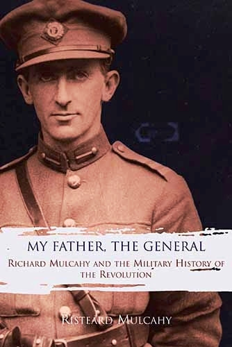 My Father, The General: Richard Mulcahy and the Military History of the Revolution