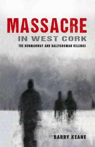Massacre In West Cork-The Dunmanway and Ballygorman Killings