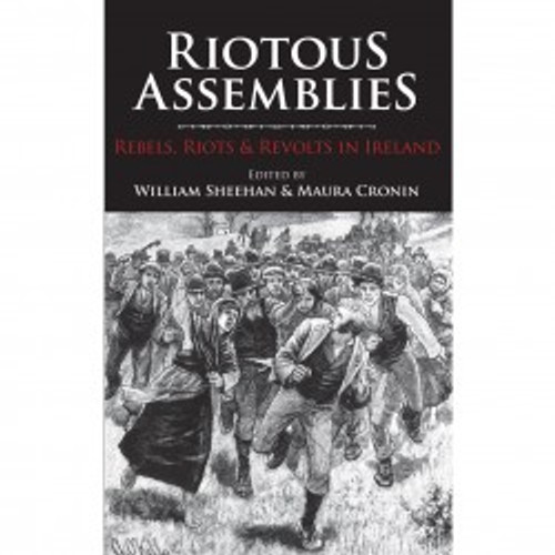Riotous Assemblies: Riots, Rebels and Revolts in Ireland