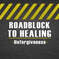 RoadBlock to Healing (Unforgiveness)