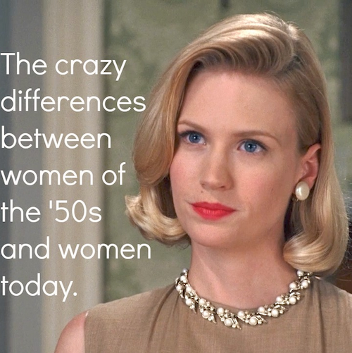 comparing todays women to women of the 1950s I only say what is statistically verifiable: the 1950s was a better time for kids according to mental health statistics, we were happier than today's kids, by far.