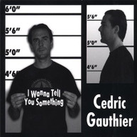 CEDRIC GAUTHIER - I WANNA TELL YOU SOMETHING (UK) CD
