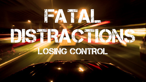 Fatal Distraction: Keep Your Eyes on the Road – Losing Control