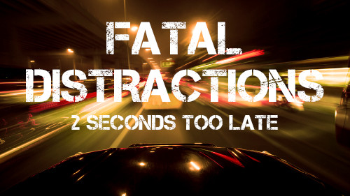 Fatal Distraction: Keep Your Eyes on the Road – Two seconds…Too Late