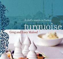 Turquoise: A Chef's Travels in Turkey by Greg Malouf and Lucy Malouf