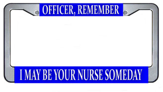 Officer, Remember I May Be Your Nurse Someday License Plate Frame