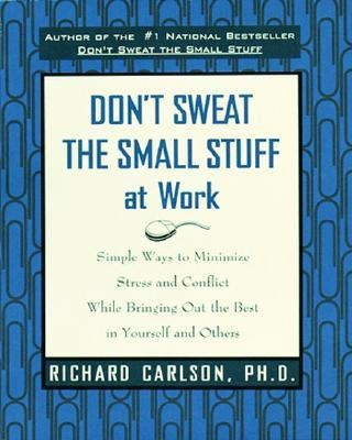 Don't Sweat the Small Stuff at Work (Simple Ways to Minimize Stress and Conflict While Bringing Out the Best in Yourself and Others)