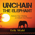 Unchain the Elephant (Reframe Your Thinking to Unleash Your Potential) by Erik Wahl, 9781608104819