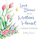 Love Blooms in a Mother's Heart (A Celebration of Motherhood) by Kathy Davis, 9781608105083