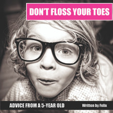 Don't Floss Your Toes : Advice from a 5 year old