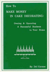 How To Make Money In Cake Decorating By Del Carnes--Discontinued