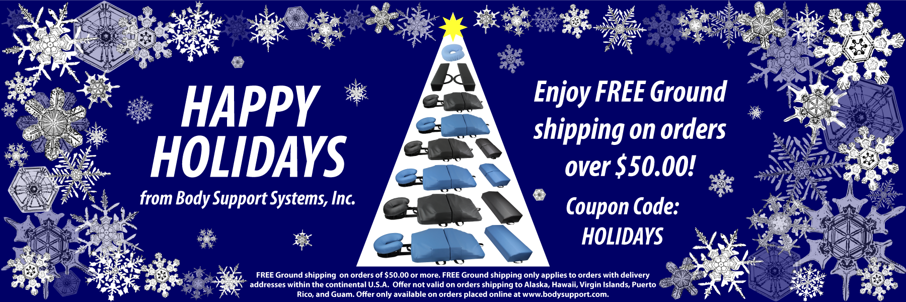 Happy Holidays from Body Support Systems, Inc. Enjoy FREE Ground shipping on orders over $50.00! Coupon Code: HOLIDAYS